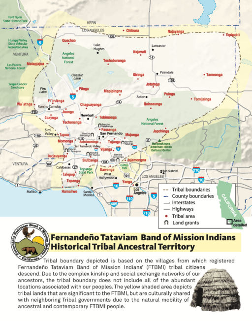Map of area in Los Angeles, Ventura and Kern counties showing locations of several dozen historical villages. Text box below map shows traditional brush house and seal of the tribe, which depicts a bear and an eagle and the sun behind a mountain. Text: Fernandeño-Tataviam Band of Mission Indians Historical Tribal Ancestral Territory: Tribal boundary depicted is based on the villages from which registered Fernandeño-Tataviam Band of Mission Indians' (FTBMI) tribal citizens descend. Due to the complex kinship and social exchange networks of our ancestors, the tribal boundary does not include all of the abundant locations associated with our peoples. The yellow shaded area depicts tribal lands that are significant to the FTBMI, but are culturally shared with neighboring Tribal governments due to the natural mobility of ancetral and contemporary FTBMI people.